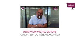 Interview Michel DEHORS, fondateur du réseau Aadprox
