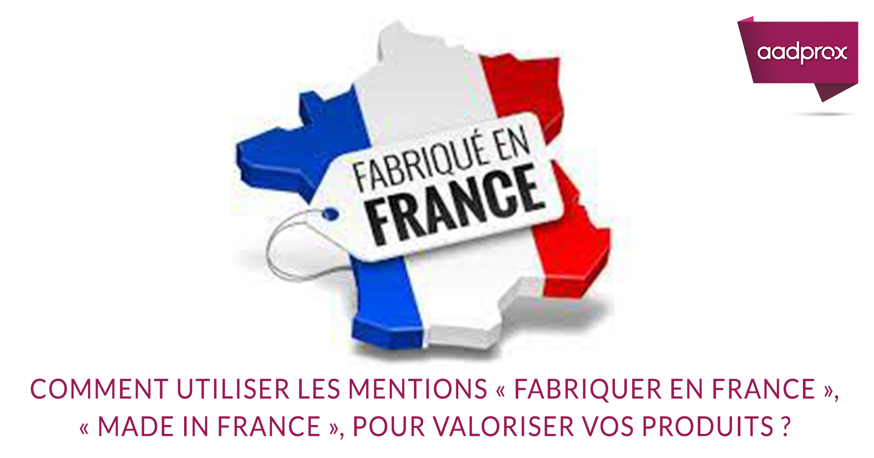 Comment utiliser les mentions « Fabriquer en France », « Made in France », pour valoriser vos produits ?